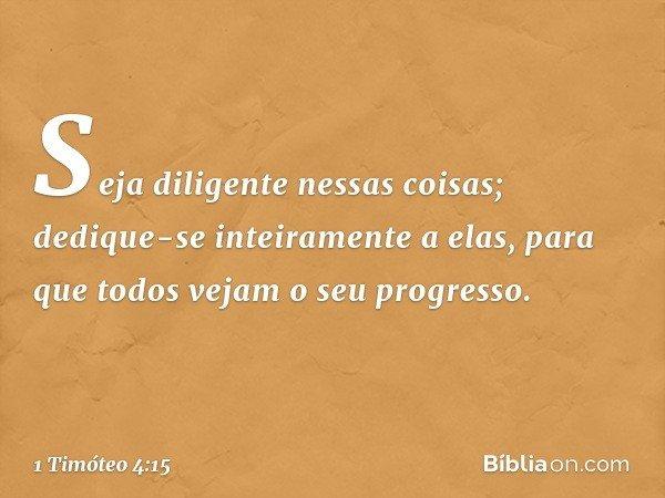 Seja diligente nessas coisas; dedique-se inteiramente a elas, para que todos vejam o seu progresso. -- 1 Timóteo 4:15