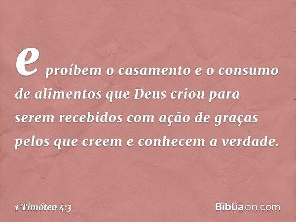 e proíbem o casamento e o consumo de alimentos que Deus criou para serem recebidos com ação de graças pelos que creem e conhecem a verdade. -- 1 Timóteo 4:3