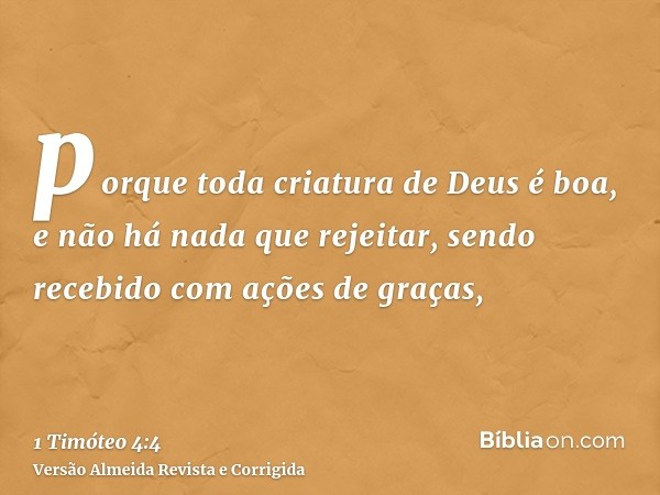 porque toda criatura de Deus é boa, e não há nada que rejeitar, sendo recebido com ações de graças,