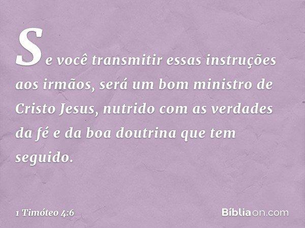 Se você transmitir essas instruções aos irmãos, será um bom ministro de Cristo Jesus, nutrido com as verdades da fé e da boa doutrina que tem seguido. -- 1 Timó