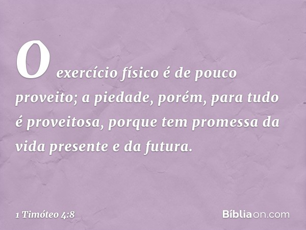 O exercício físico é de pouco proveito; a piedade, porém, para tudo é proveitosa, porque tem promessa da vida presente e da futura. -- 1 Timóteo 4:8