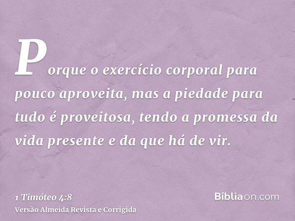 Porque o exercício corporal para pouco aproveita, mas a piedade para tudo é proveitosa, tendo a promessa da vida presente e da que há de vir.