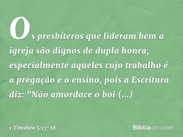 Os presbíteros que lideram bem a igreja são dignos de dupla honra, especialmente aqueles cujo trabalho é a pregação e o ensino, pois a Escritura diz: