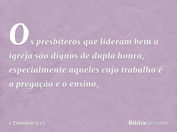 Os presbíteros que lideram bem a igreja são dignos de dupla honra, especialmente aqueles cujo trabalho é a pregação e o ensino, -- 1 Timóteo 5:17