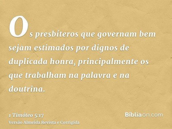 Os presbíteros que governam bem sejam estimados por dignos de duplicada honra, principalmente os que trabalham na palavra e na doutrina.