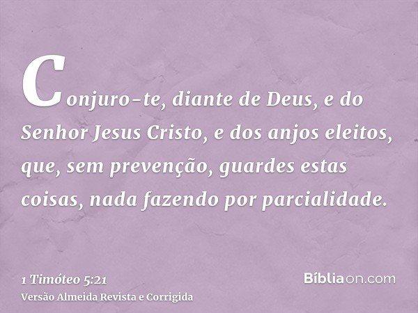 Conjuro-te, diante de Deus, e do Senhor Jesus Cristo, e dos anjos eleitos, que, sem prevenção, guardes estas coisas, nada fazendo por parcialidade.