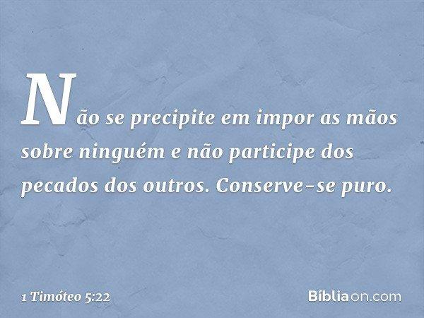 Não se precipite em impor as mãos sobre ninguém e não participe dos pecados dos outros. Conserve-se puro. -- 1 Timóteo 5:22