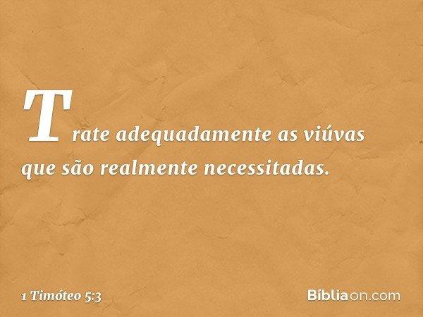 Trate adequadamente as viúvas que são realmente necessitadas. -- 1 Timóteo 5:3