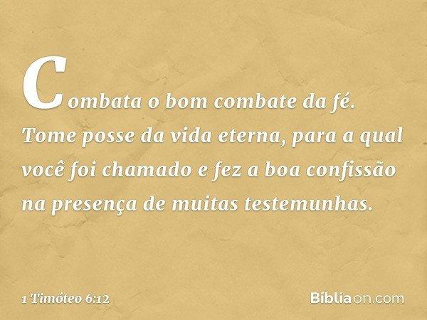 Combata o bom combate da fé. Tome posse da vida eterna, para a qual você foi chamado e fez a boa confissão na presença de muitas testemunhas. -- 1 Timóteo 6:12