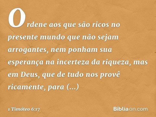 Ordene aos que são ricos no presente mundo que não sejam arrogantes, nem ponham sua esperança na incerteza da riqueza, mas em Deus, que de tudo nos provê ricame