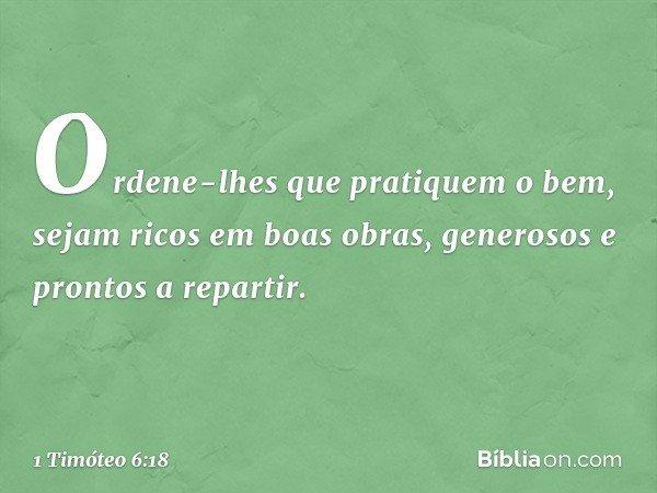 Ordene-lhes que pratiquem o bem, sejam ricos em boas obras, generosos e prontos a repartir. -- 1 Timóteo 6:18