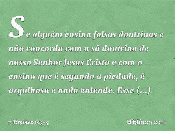 Se alguém ensina falsas doutrinas e não concorda com a sã doutrina de nosso Senhor Jesus Cristo e com o ensino que é segundo a piedade, é orgulhoso e nada enten