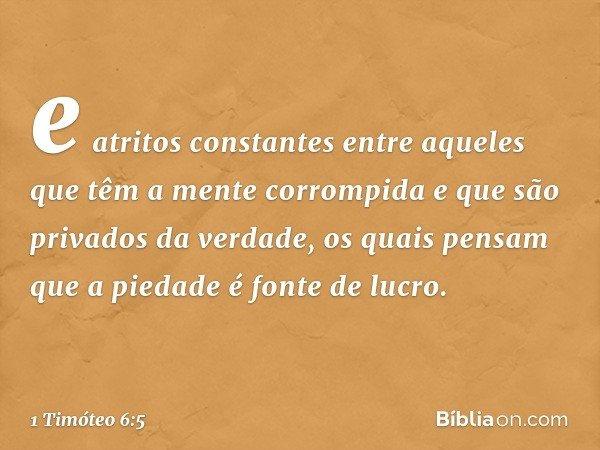 e atritos constantes entre aqueles que têm a mente corrompida e que são privados da verdade, os quais pensam que a piedade é fonte de lucro. -- 1 Timóteo 6:5