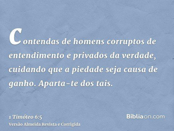 contendas de homens corruptos de entendimento e privados da verdade, cuidando que a piedade seja causa de ganho. Aparta-te dos tais.
