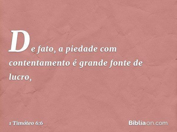 De fato, a piedade com contentamento é grande fonte de lucro, -- 1 Timóteo 6:6