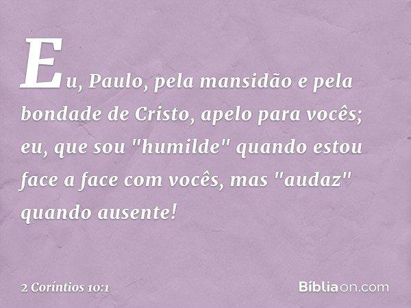 """Eu, Paulo, pela mansidão e pela bondade de Cristo, apelo para vocês; eu, que sou """"humilde"""" quando estou face a face com vocês, mas """"audaz"""" quando ausente! -- 2"""