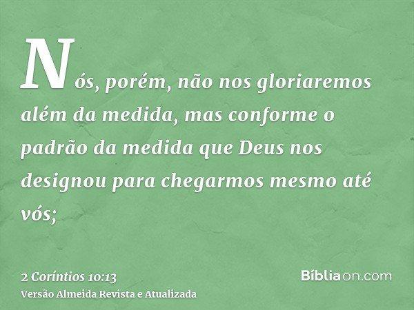 Nós, porém, não nos gloriaremos além da medida, mas conforme o padrão da medida que Deus nos designou para chegarmos mesmo até vós;