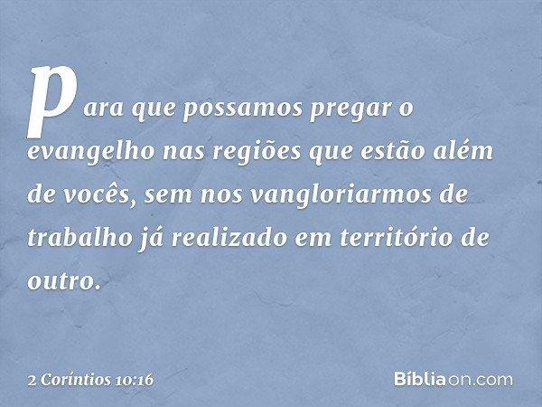 para que possamos pregar o evangelho nas regiões que estão além de vocês, sem nos vangloriarmos de trabalho já realizado em território de outro. -- 2 Coríntios