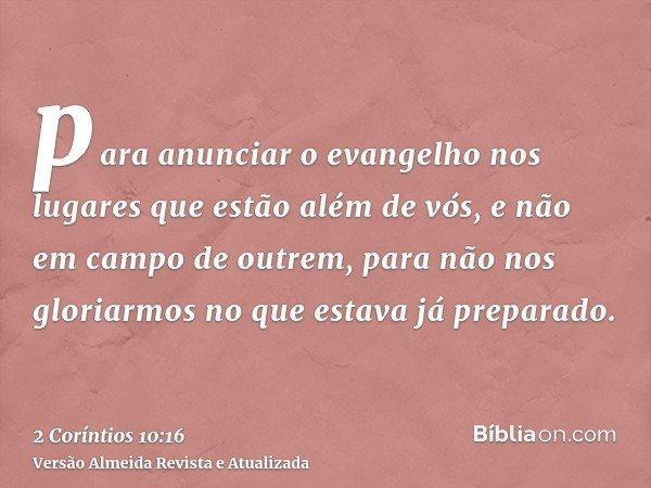 para anunciar o evangelho nos lugares que estão além de vós, e não em campo de outrem, para não nos gloriarmos no que estava já preparado.