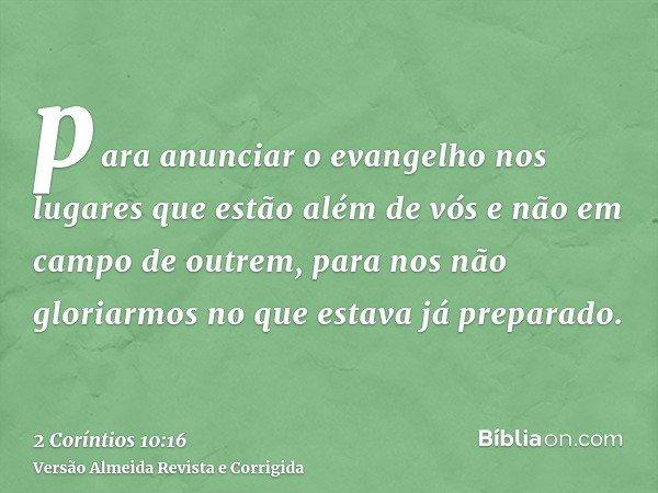 para anunciar o evangelho nos lugares que estão além de vós e não em campo de outrem, para nos não gloriarmos no que estava já preparado.