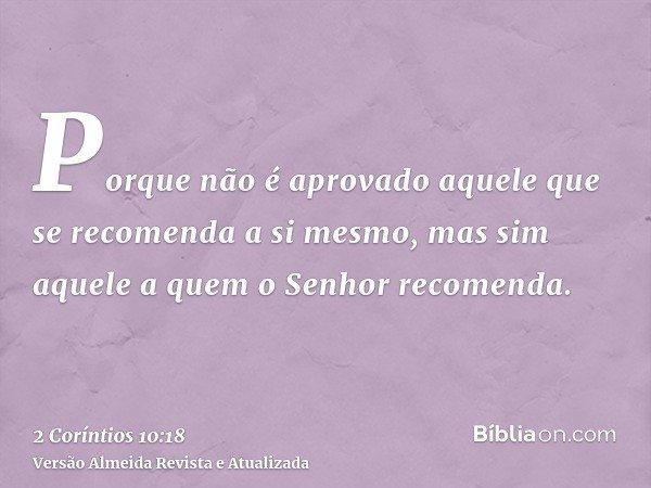 Porque não é aprovado aquele que se recomenda a si mesmo, mas sim aquele a quem o Senhor recomenda.