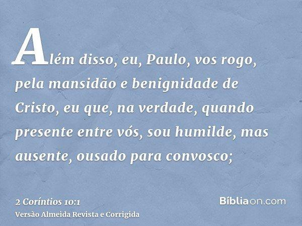 Além disso, eu, Paulo, vos rogo, pela mansidão e benignidade de Cristo, eu que, na verdade, quando presente entre vós, sou humilde, mas ausente, ousado para con