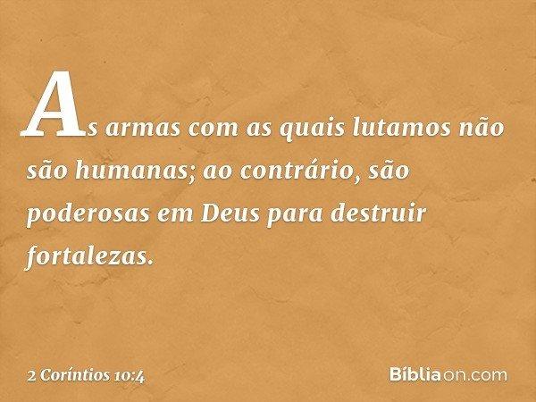 As armas com as quais lutamos não são humanas; ao contrário, são poderosas em Deus para destruir fortalezas. -- 2 Coríntios 10:4