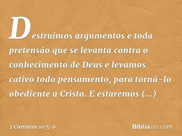 Destruímos argumentos e toda pretensão que se levanta contra o conhecimento de Deus e levamos cativo todo pensamento, para torná-lo obediente a Cristo. E estare