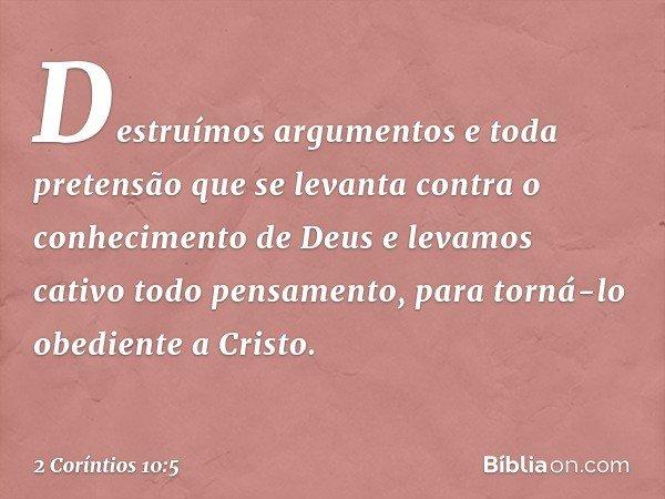 Destruímos argumentos e toda pretensão que se levanta contra o conhecimento de Deus e levamos cativo todo pensamento, para torná-lo obediente a Cristo. -- 2 Cor