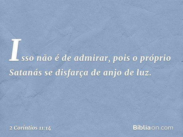 Isso não é de admirar, pois o próprio Satanás se disfarça de anjo de luz. -- 2 Coríntios 11:14