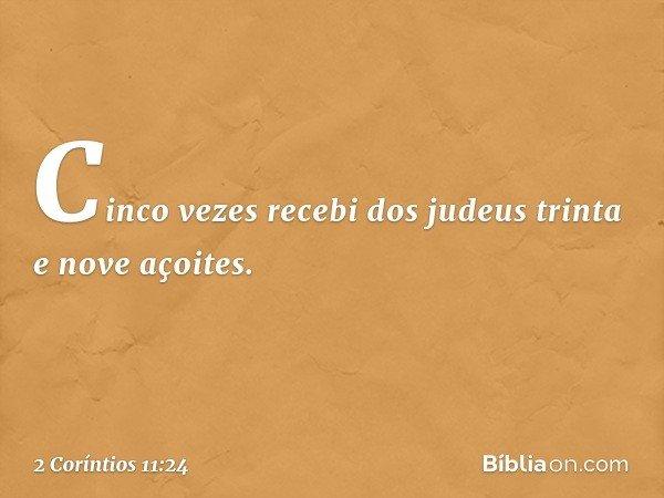 Cinco vezes recebi dos judeus trinta e nove açoites. -- 2 Coríntios 11:24