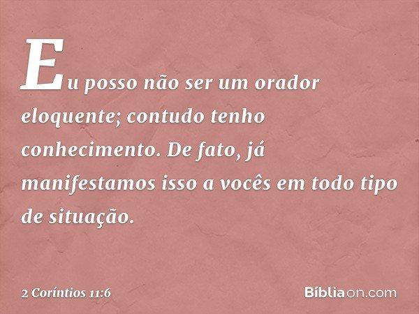 Eu posso não ser um orador eloquente; contudo tenho conhecimento. De fato, já manifestamos isso a vocês em todo tipo de situação. -- 2 Coríntios 11:6