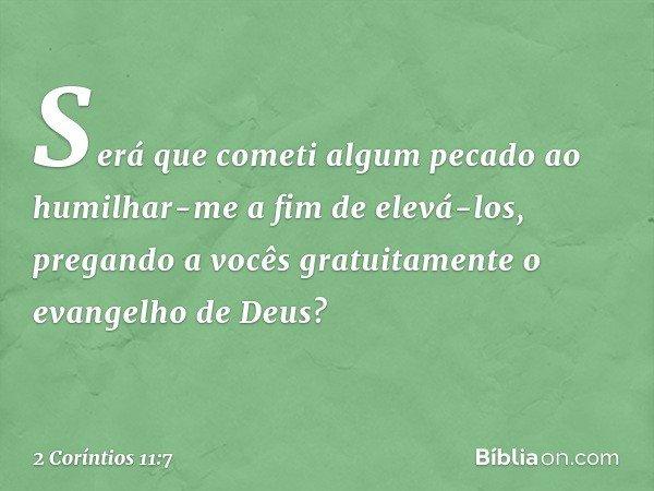Será que cometi algum pecado ao humilhar-me a fim de elevá-los, pregando a vocês gratuitamente o evangelho de Deus? -- 2 Coríntios 11:7