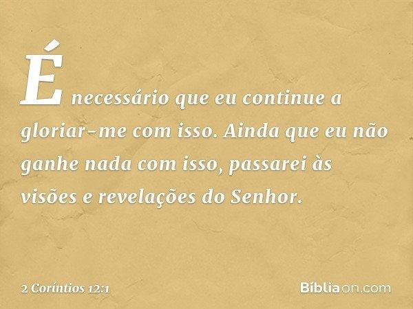 É necessário que eu continue a gloriar-me com isso. Ainda que eu não ganhe nada com isso, passarei às visões e revelações do Senhor. -- 2 Coríntios 12:1