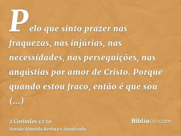 Pelo que sinto prazer nas fraquezas, nas injúrias, nas necessidades, nas perseguições, nas angústias por amor de Cristo. Porque quando estou fraco, então é que