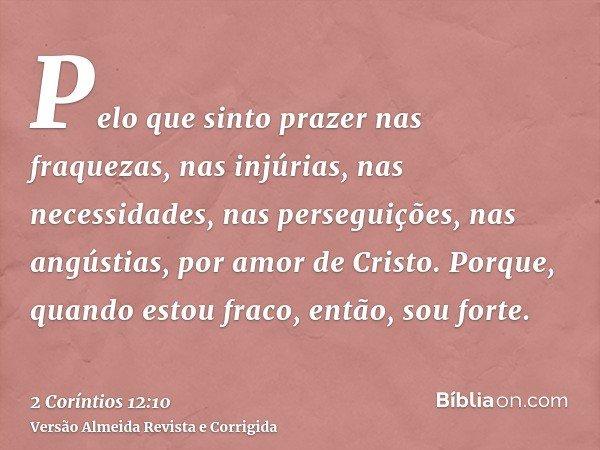 Pelo que sinto prazer nas fraquezas, nas injúrias, nas necessidades, nas perseguições, nas angústias, por amor de Cristo. Porque, quando estou fraco, então, sou