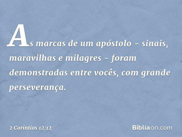 As marcas de um apóstolo - sinais, maravilhas e milagres - foram demonstradas entre vocês, com grande perseverança. -- 2 Coríntios 12:12