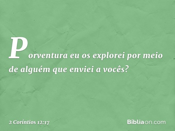 Porventura eu os explorei por meio de alguém que enviei a vocês? -- 2 Coríntios 12:17