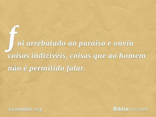 foi arrebatado ao paraíso e ouviu coisas indizíveis, coisas que ao homem não é permitido falar. -- 2 Coríntios 12:4