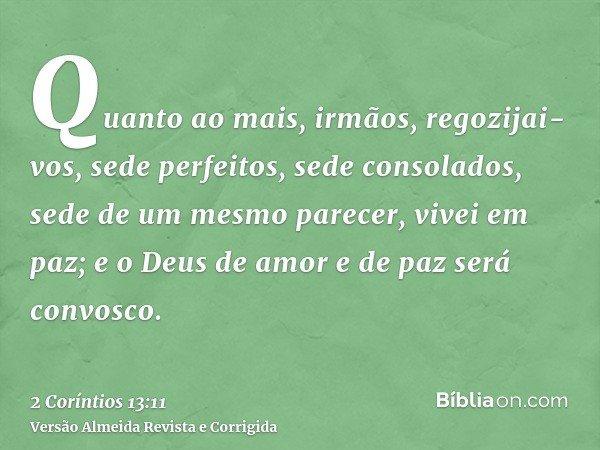Quanto ao mais, irmãos, regozijai-vos, sede perfeitos, sede consolados, sede de um mesmo parecer, vivei em paz; e o Deus de amor e de paz será convosco.