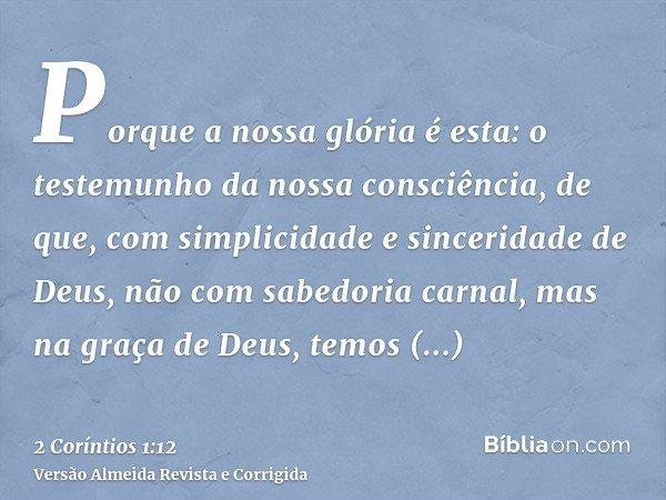 Porque a nossa glória é esta: o testemunho da nossa consciência, de que, com simplicidade e sinceridade de Deus, não com sabedoria carnal, mas na graça de Deus,