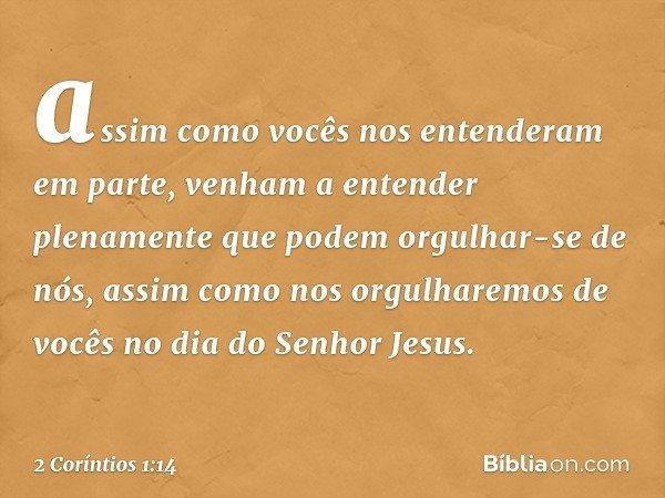 assim como vocês nos entenderam em parte, venham a entender plenamente que podem orgulhar-se de nós, assim como nos orgulharemos de vocês no dia do Senhor Jesus