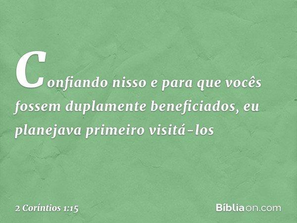 Confiando nisso e para que vocês fossem duplamente beneficiados, eu planejava primeiro visitá-los -- 2 Coríntios 1:15