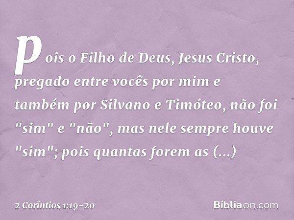 """pois o Filho de Deus, Jesus Cristo, pregado entre vocês por mim e também por Silvano e Timóteo, não foi """"sim"""" e """"não"""", mas nele sempre houve """"sim""""; pois quantas"""