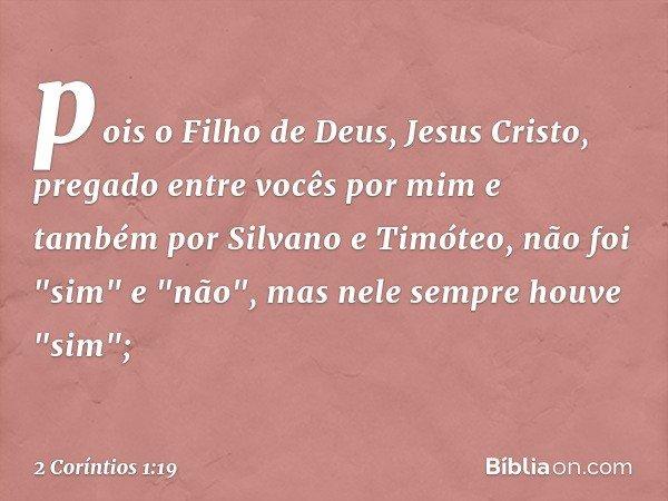 """pois o Filho de Deus, Jesus Cristo, pregado entre vocês por mim e também por Silvano e Timóteo, não foi """"sim"""" e """"não"""", mas nele sempre houve """"sim""""; -- 2 Corínti"""