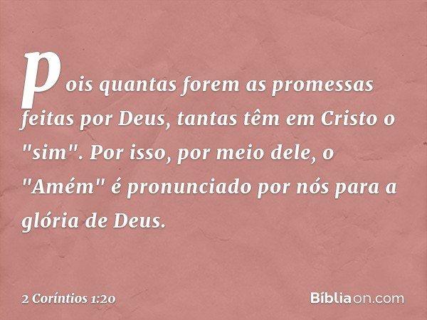 """pois quantas forem as promessas feitas por Deus, tantas têm em Cristo o """"sim"""". Por isso, por meio dele, o """"Amém"""" é pronunciado por nós para a glória de Deus. --"""