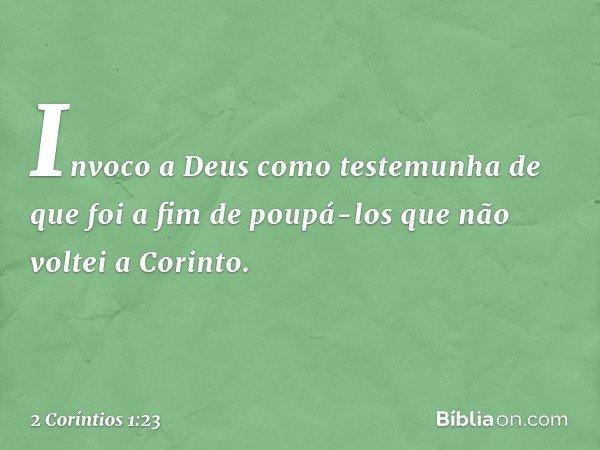 Invoco a Deus como testemunha de que foi a fim de poupá-los que não voltei a Corinto. -- 2 Coríntios 1:23