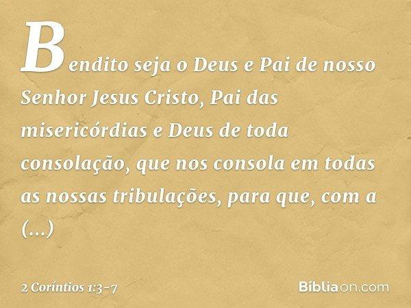 Bendito seja o Deus e Pai de nosso Senhor Jesus Cristo, Pai das misericórdias e Deus de toda consolação, que nos consola em todas as nossas tribulações, para qu