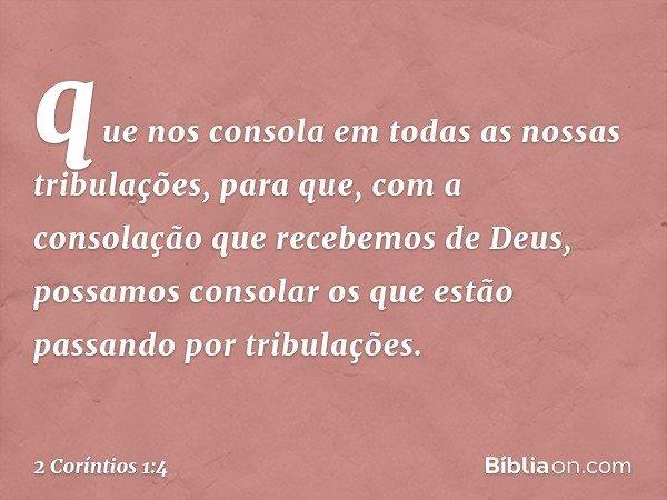 que nos consola em todas as nossas tribulações, para que, com a consolação que recebemos de Deus, possamos consolar os que estão passando por tribulações. -- 2