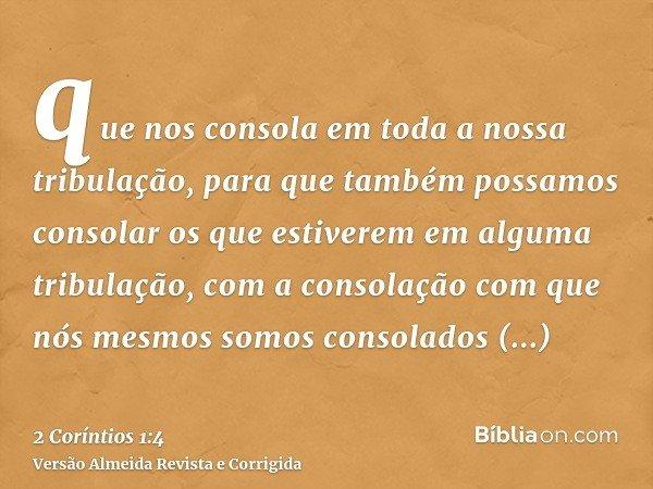 que nos consola em toda a nossa tribulação, para que também possamos consolar os que estiverem em alguma tribulação, com a consolação com que nós mesmos somos c